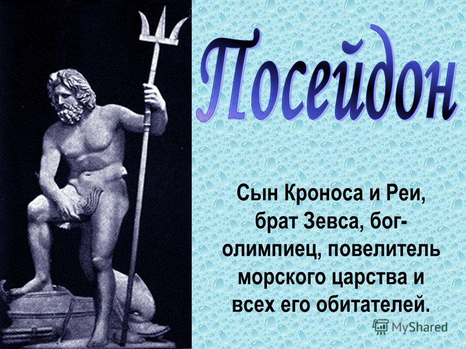 Сын Кроноса и Реи, брат Зевса, бог- олимпиец, повелитель морского царства и всех его обитателей.