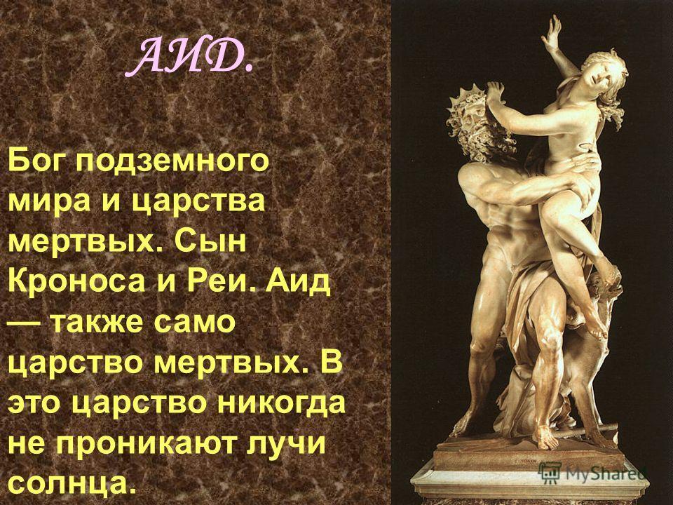 АИД. Бог подземного мира и царства мертвых. Сын Кроноса и Реи. Аид также само царство мертвых. В это царство никогда не проникают лучи солнца.