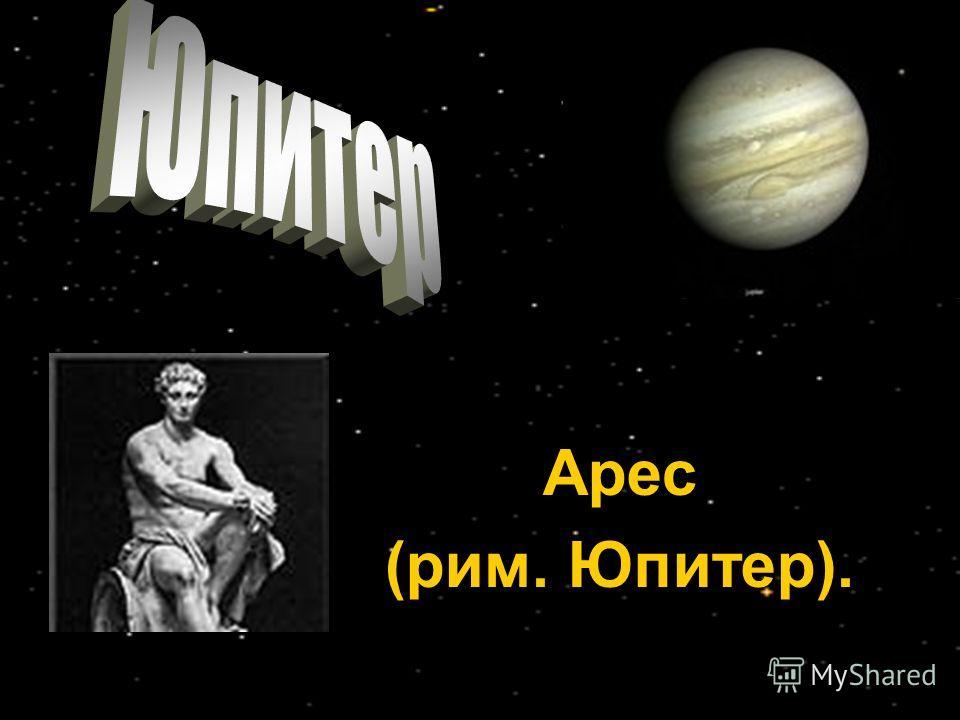 Арес (рим. Юпитер).