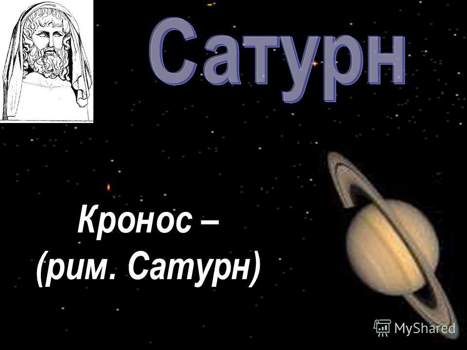 Кронос – (рим. Сатурн)