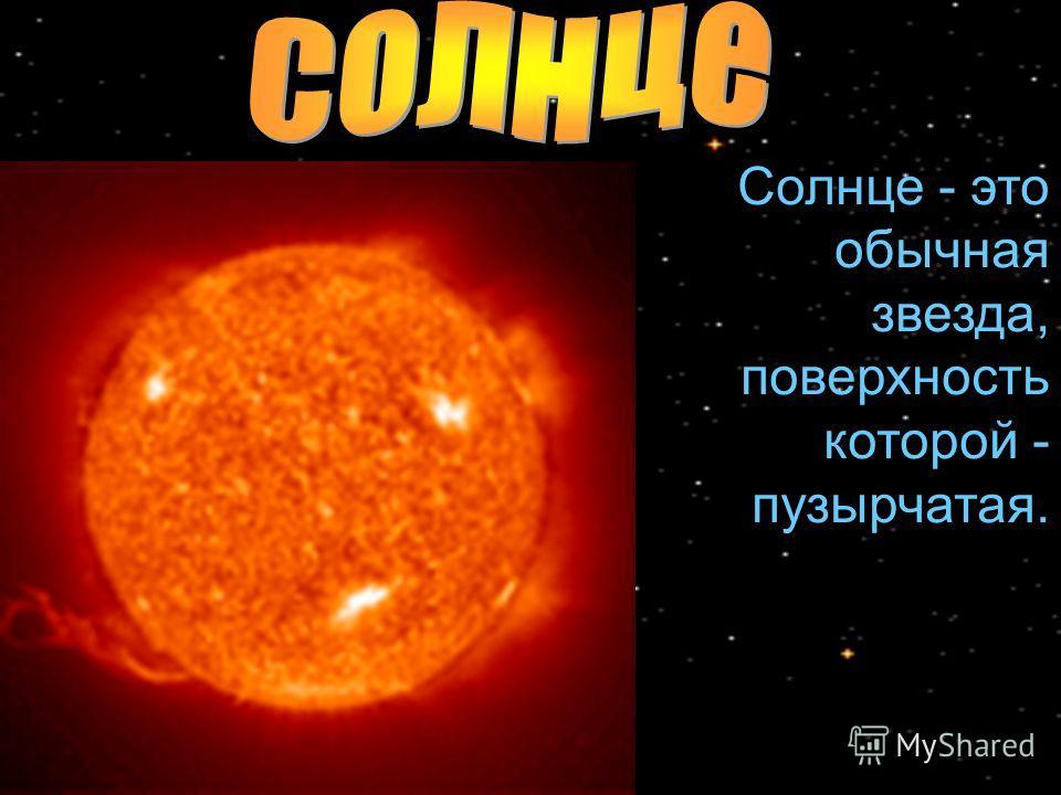 Cолнце - это обычная звезда, поверхность которой - пузырчатая.
