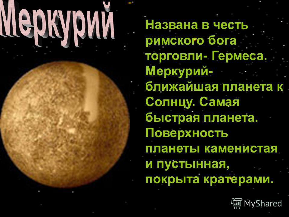 Названа в честь римского бога торговли- Гермеса. Меркурий- ближайшая планета к Солнцу. Самая быстрая планета. Поверхность планеты каменистая и пустынная, покрыта кратерами.