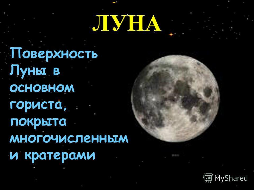 Поверхность Луны в основном гориста, покрыта многочисленным и кратерами ЛУНА