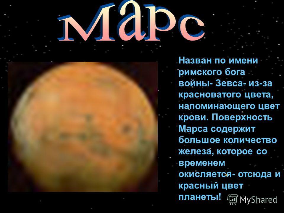 Назван по имени римского бога войны- Зевса- из-за красноватого цвета, напоминающего цвет крови. Поверхность Марса содержит большое количество железа, которое со временем окисляется- отсюда и красный цвет планеты!