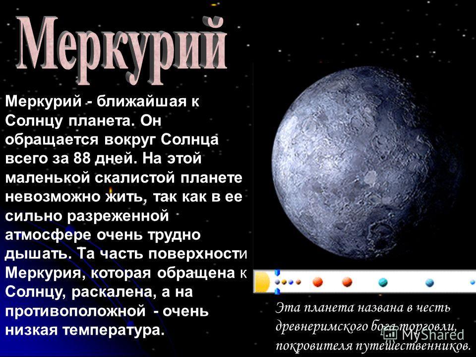 Меркурий - ближайшая к Солнцу планета. Он обращается вокруг Солнца всего за 88 дней. На этой маленькой скалистой планете невозможно жить, так как в ее сильно разреженной атмосфере очень трудно дышать. Та часть поверхности Меркурия, которая обращена к