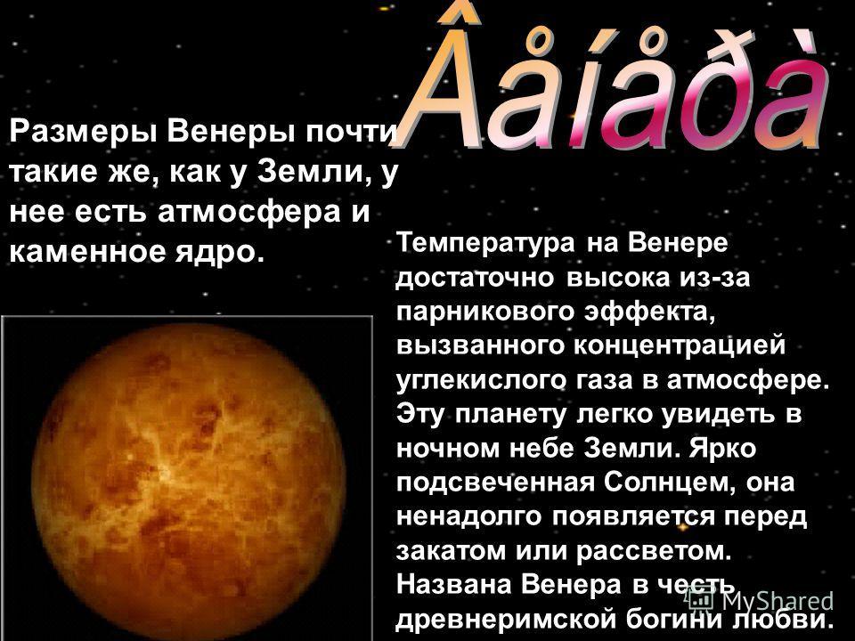 Температура на Венере достаточно высока из-за парникового эффекта, вызванного концентрацией углекислого газа в атмосфере. Эту планету легко увидеть в ночном небе Земли. Ярко подсвеченная Солнцем, она ненадолго появляется перед закатом или рассветом.
