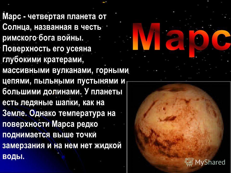 Марс - четвертая планета от Солнца, названная в честь римского бога войны. Поверхность его усеяна глубокими кратерами, массивными вулканами, горными цепями, пыльными пустынями и большими долинами. У планеты есть ледяные шапки, как на Земле. Однако те
