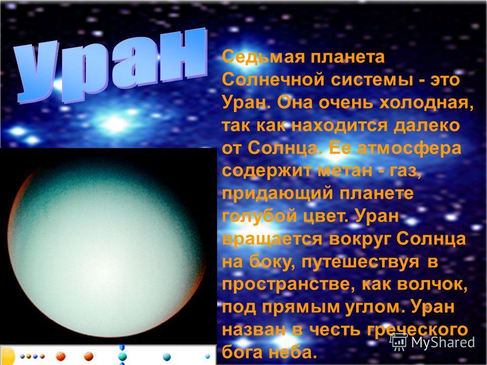 Седьмая планета Солнечной системы - это Уран. Она очень холодная, так как находится далеко от Солнца. Ее атмосфера содержит метан - газ, придающий планете голубой цвет. Уран вращается вокруг Солнца на боку, путешествуя в пространстве, как волчок, под