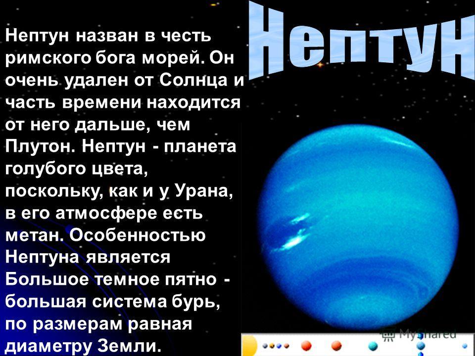 Нептун назван в честь римского бога морей. Он очень удален от Солнца и часть времени находится от него дальше, чем Плутон. Нептун - планета голубого цвета, поскольку, как и у Урана, в его атмосфере есть метан. Особенностью Нептуна является Большое те