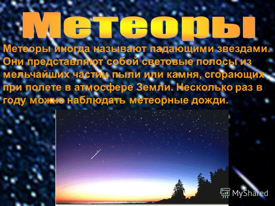 Метеоры иногда называют падающими звездами. Они представляют собой световые полосы из мельчайших частиц пыли или камня, сгорающих при полете в атмосфере Земли. Несколько раз в году можно наблюдать метеорные дожди.