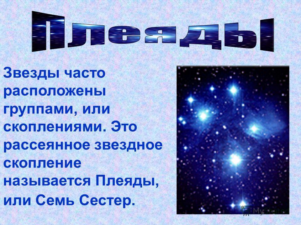 Звезды часто расположены группами, или скоплениями. Это рассеянное звездное скопление называется Плеяды, или Семь Сестер.