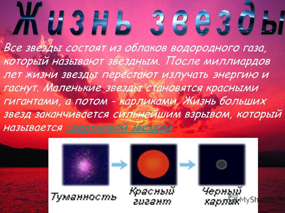 Все звезды состоят из облаков водородного газа, который называют звездным. После миллиардов лет жизни звезды перестают излучать энергию и гаснут. Маленькие звезды становятся красными гигантами, а потом - карликами. Жизнь больших звезд заканчивается с