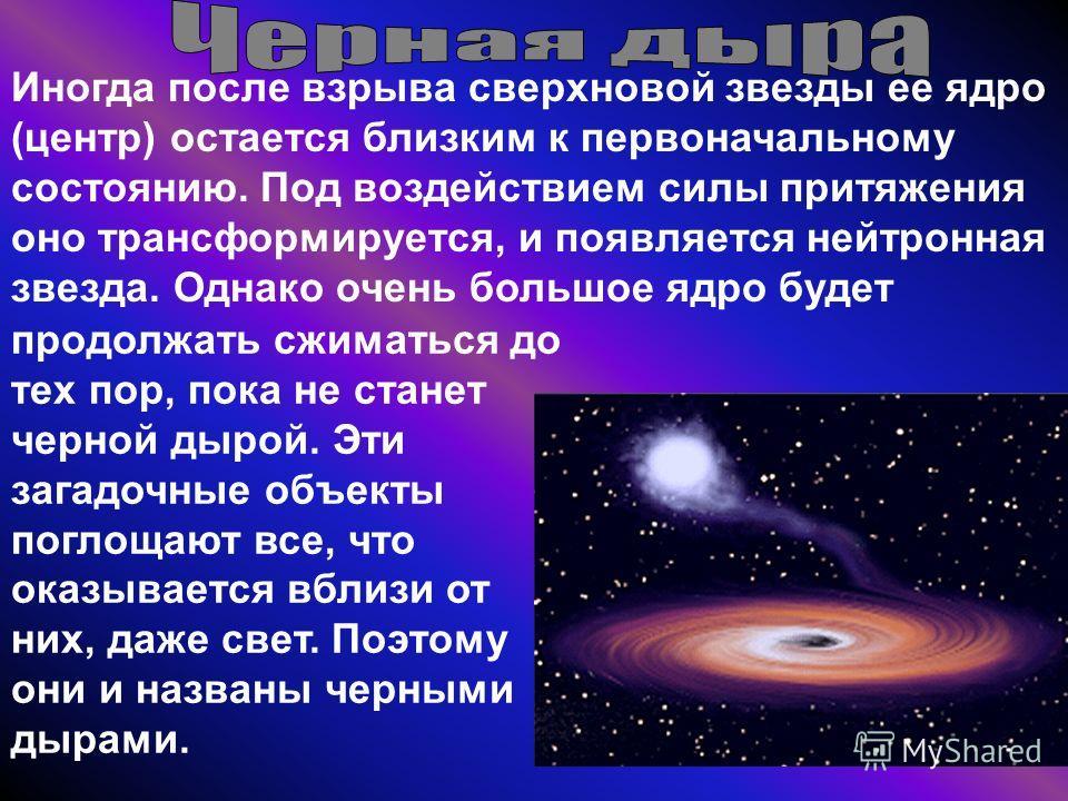 Иногда после взрыва сверхновой звезды ее ядро (центр) остается близким к первоначальному состоянию. Под воздействием силы притяжения оно трансформируется, и появляется нейтронная звезда. Однако очень большое ядро будет продолжать сжиматься до тех пор