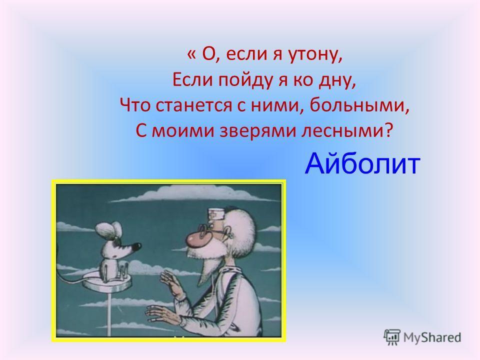 « О, если я утону, Если пойду я ко дну, Что станется с ними, больными, С моими зверями лесными? Айболит