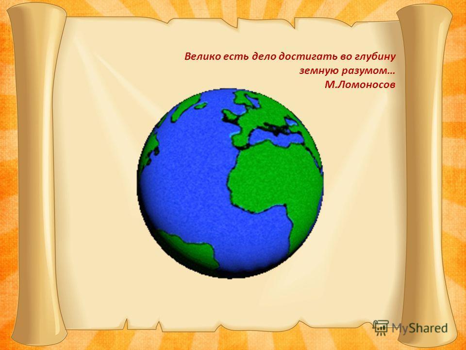 Велико есть дело достигать во глубину земную разумом… М.Ломоносов
