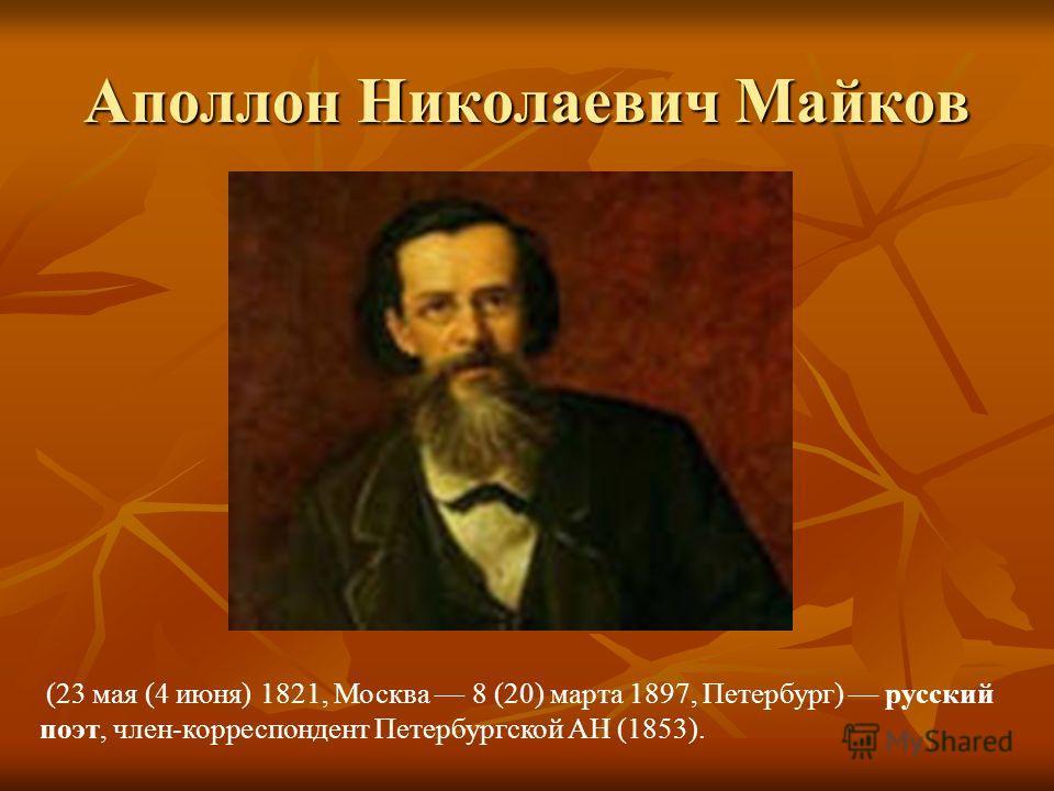 Аполлон Николаевич Майков (23 мая (4 июня) 1821, Москва 8 (20) марта 1897, Петербург) русский поэт, член-корреспондент Петербургской АН (1853).