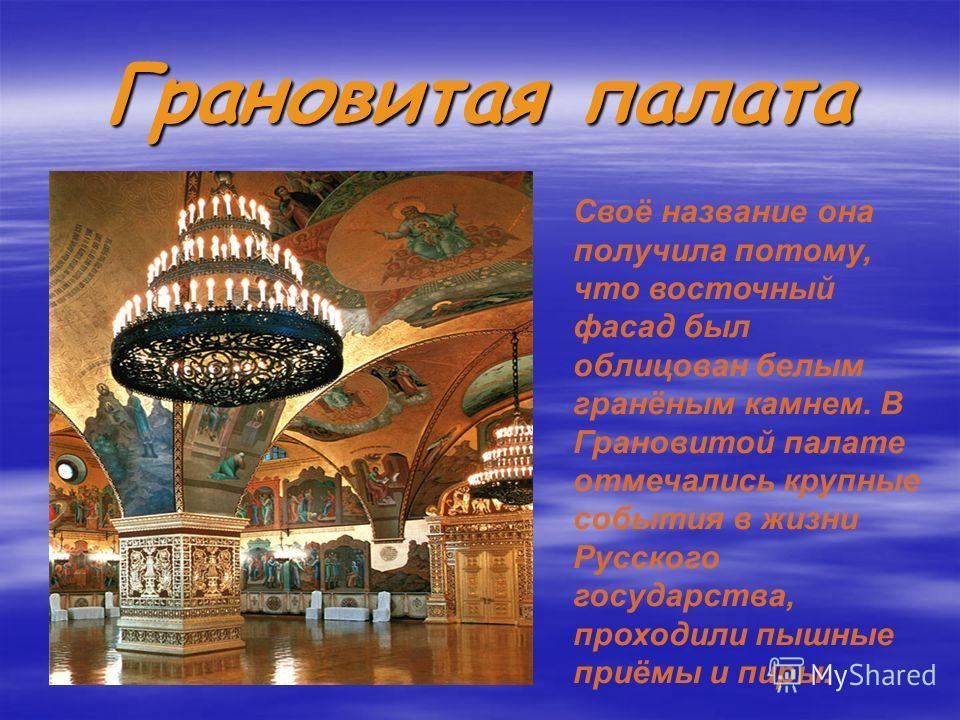 Грановитая палата Своё название она получила потому, что восточный фасад был облицован белым гранёным камнем. В Грановитой палате отмечались крупные события в жизни Русского государства, проходили пышные приёмы и пиры.