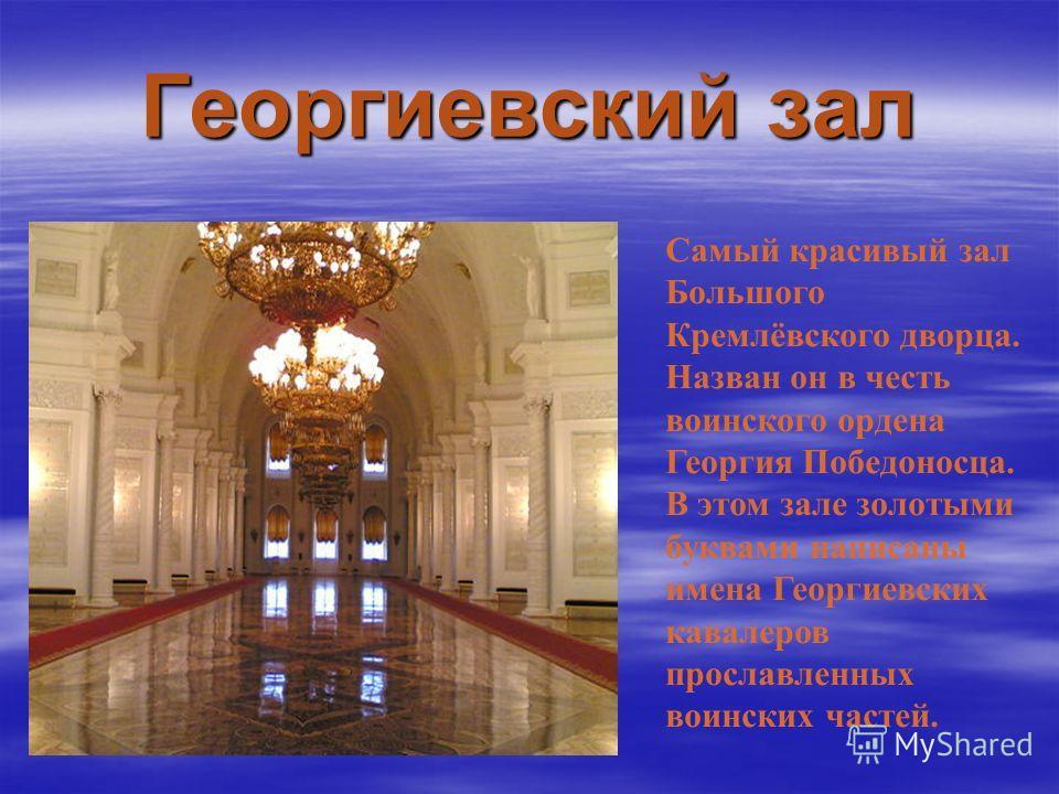 Георгиевский зал Самый красивый зал Большого Кремлёвского дворца. Назван он в честь воинского ордена Георгия Победоносца. В этом зале золотыми буквами написаны имена Георгиевских кавалеров прославленных воинских частей.