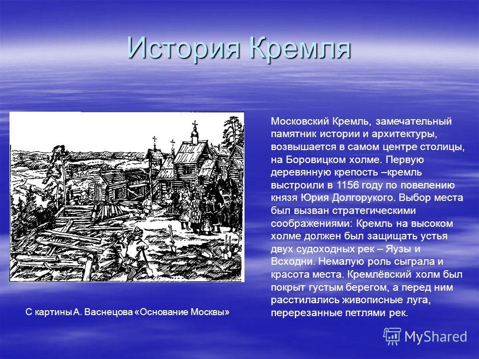 История Кремля С картины А. Васнецова «Основание Москвы» Московский Кремль, замечательный памятник истории и архитектуры, возвышается в самом центре столицы, на Боровицком холме. Первую деревянную крепость –кремль выстроили в 1156 году по повелению к