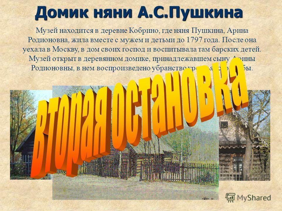 Домик няни А.С.Пушкина Музей находится в деревне Кобрино, где няня Пушкина, Арина Родионовна, жила вместе с мужем и детьми до 1797 года. После она уехала в Москву, в дом своих господ и воспитывала там барских детей. Музей открыт в деревянном домике,