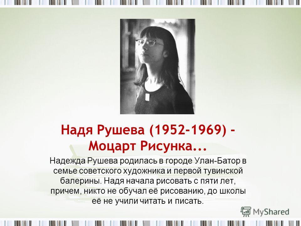 Надя Рушева (1952-1969) - Моцарт Рисунка... Надежда Рушева родилась в городе Улан-Батор в семье советского художника и первой тувинской балерины. Надя начала рисовать с пяти лет, причем, никто не обучал её рисованию, до школы её не учили читать и пис