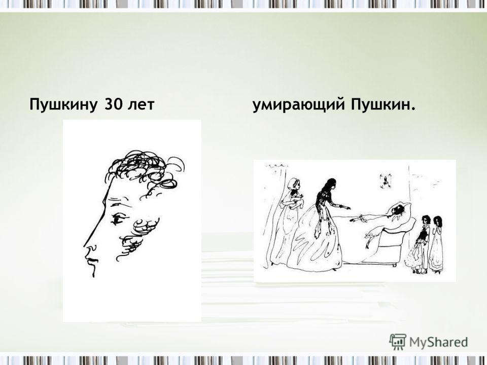 Пушкину 30 летумирающий Пушкин.