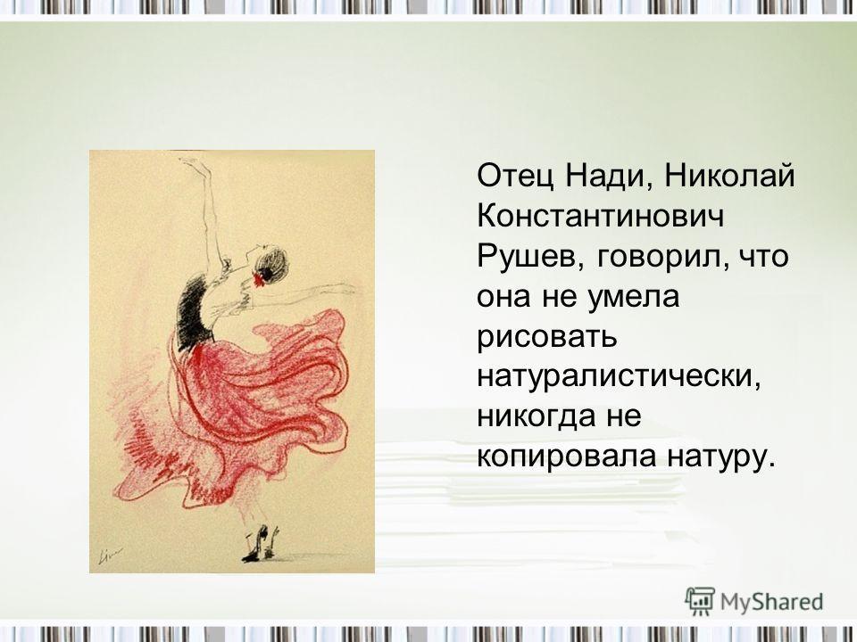 Отец Нади, Николай Константинович Рушев, говорил, что она не умела рисовать натуралистически, никогда не копировала натуру.