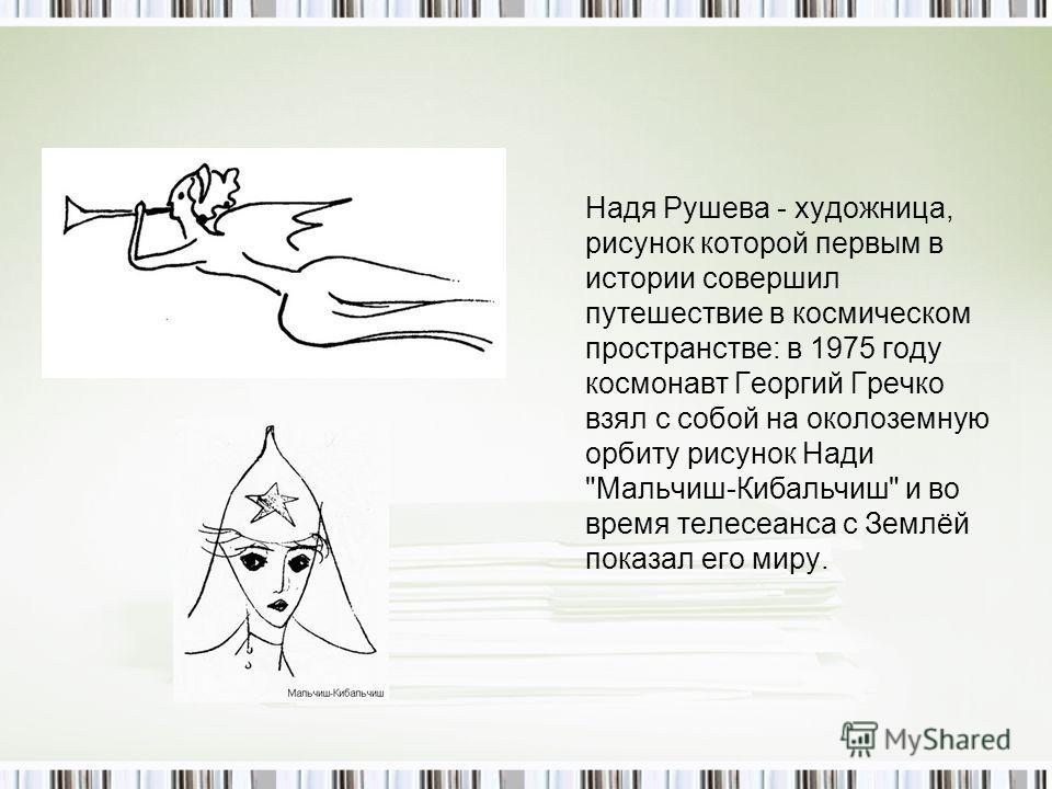 Надя Рушева - художница, рисунок которой первым в истории совершил путешествие в космическом пространстве: в 1975 году космонавт Георгий Гречко взял с собой на околоземную орбиту рисунок Нади