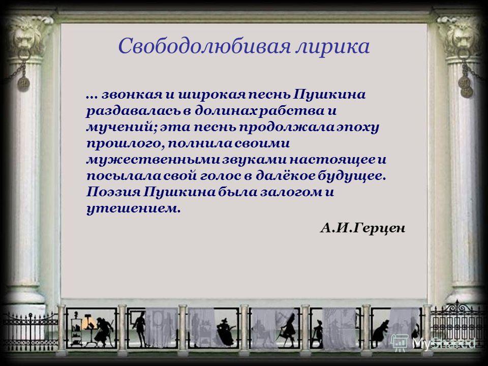 Свободолюбивая лирика … звонкая и широкая песнь Пушкина раздавалась в долинах рабства и мучений; эта песнь продолжала эпоху прошлого, полнила своими мужественными звуками настоящее и посылала свой голос в далёкое будущее. Поэзия Пушкина была залогом