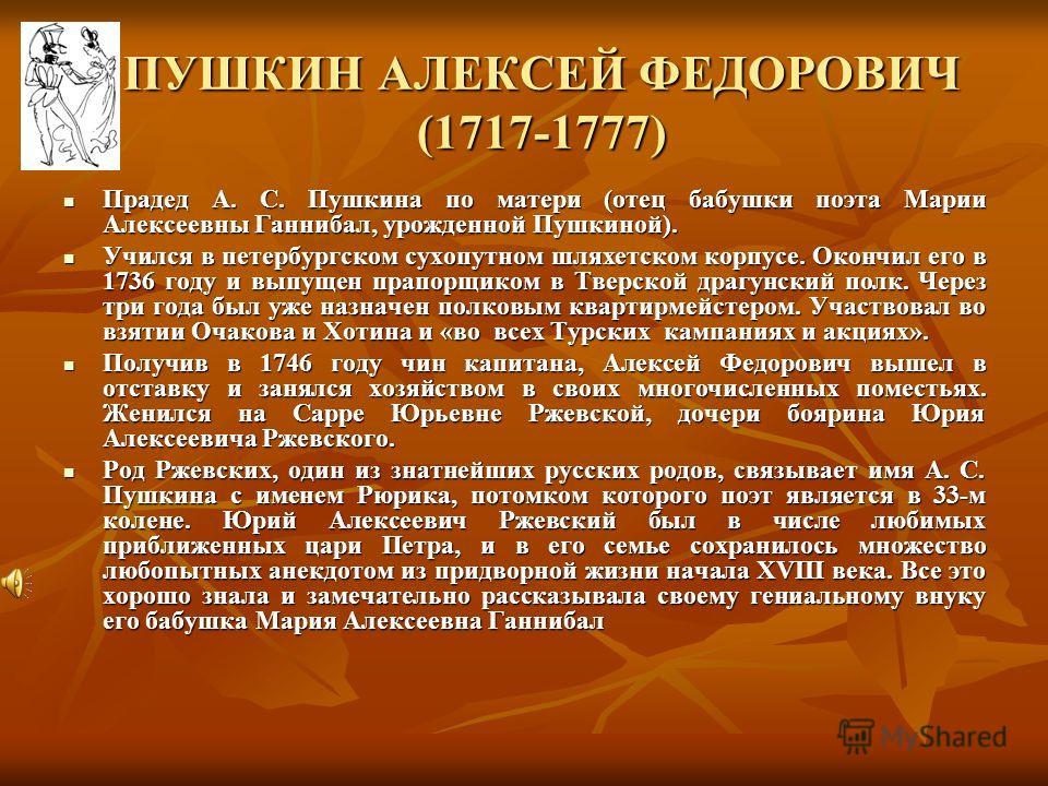 ПУШКИН СЕРГЕЙ ЛЬВОВИЧ (1767 - 1848) Отец поэта. Получил светское французское воспитание. В молодости служил в лейб-гвардии егерском полку. В 1798 г. вышел в отставку в чине майора и поселился в Москве. Служил в Комиссариатском штате. С 1814 по 1817 г