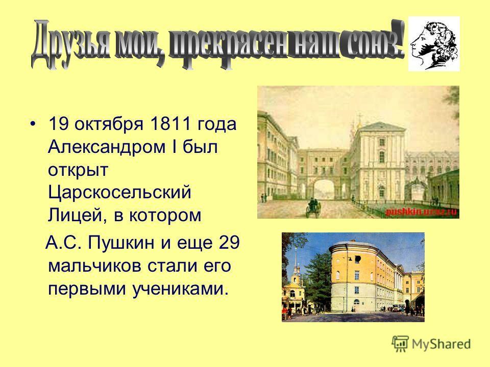 19 октября 1811 года Александром I был открыт Царскосельский Лицей, в котором А.С. Пушкин и еще 29 мальчиков стали его первыми учениками.