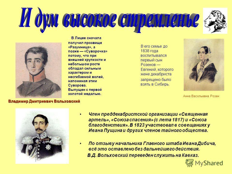 В его семье до 1838 года воспитывался первый сын Розенов Евгений, которого жене декабриста запрещено было взять в Сибирь. Член преддекабристской организации «Священная артель», «Союза спасения» (с лета 1817) и «Союза благоденствия». В 1823 участвовал