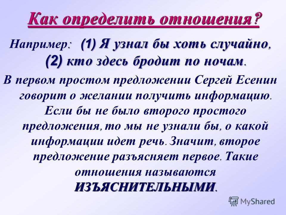 Как определить отношения ? : (1) Я узнал бы хоть случайно, (2) кто здесь бродит по ночам. Например : (1) Я узнал бы хоть случайно, (2) кто здесь бродит по ночам. ИЗЪЯСНИТЕЛЬНЫМИ. В первом простом предложении Сергей Есенин говорит о желании получить и