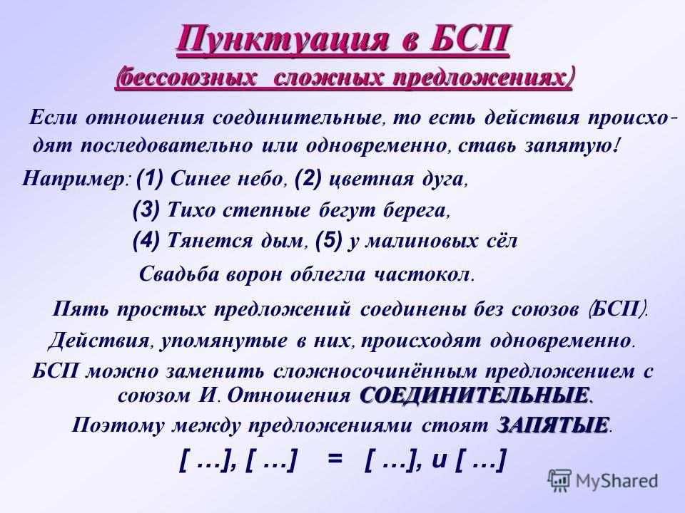 Пунктуация в БСП ( бессоюзных сложных предложениях ) Если отношения соединительные, то есть действия происхо - дят последовательно или одновременно, ставь запятую ! Например : (1) Синее небо, (2) цветная дуга, (3) Тихо степные бегут берега, (4) Тянет