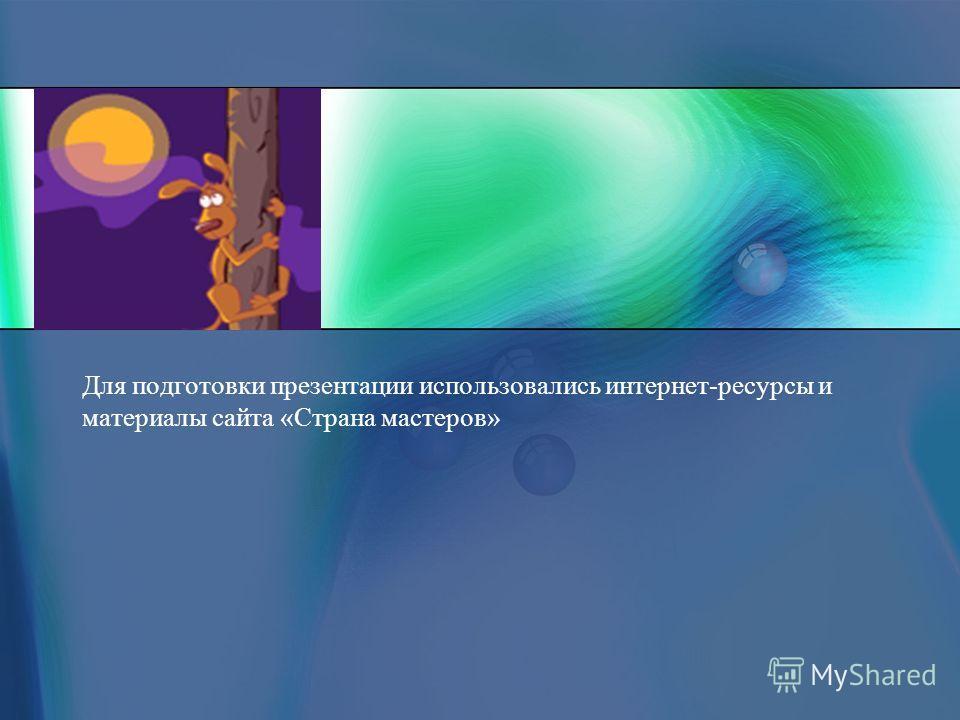 Для подготовки презентации использовались интернет-ресурсы и материалы сайта «Страна мастеров»