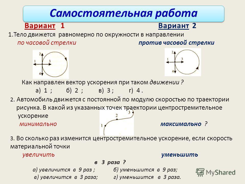 Вариант 1 Вариант 2 1.Тело движется равномерно по окружности в направлении по часовой стрелки против часовой стрелки Как направлен вектор ускорения при таком движении ? а) 1 ; б) 2 ; в) 3 ; г) 4. 2. Автомобиль движется с постоянной по модулю скорость