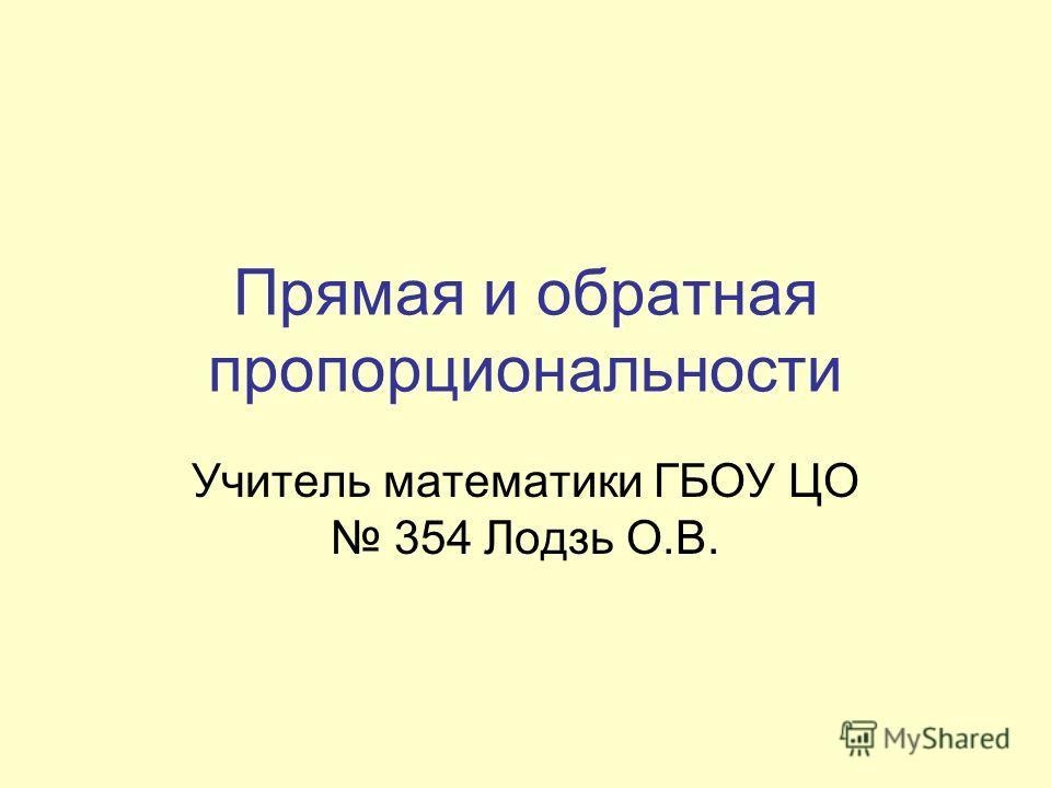 Прямая и обратная пропорциональности Учитель математики ГБОУ ЦО 354 Лодзь О.В.