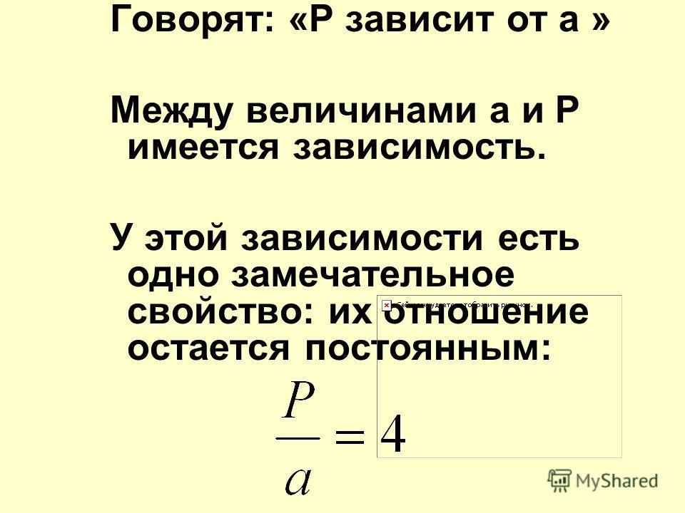 Говорят: «Р зависит от а » Между величинами а и Р имеется зависимость. У этой зависимости есть одно замечательное свойство: их отношение остается постоянным: