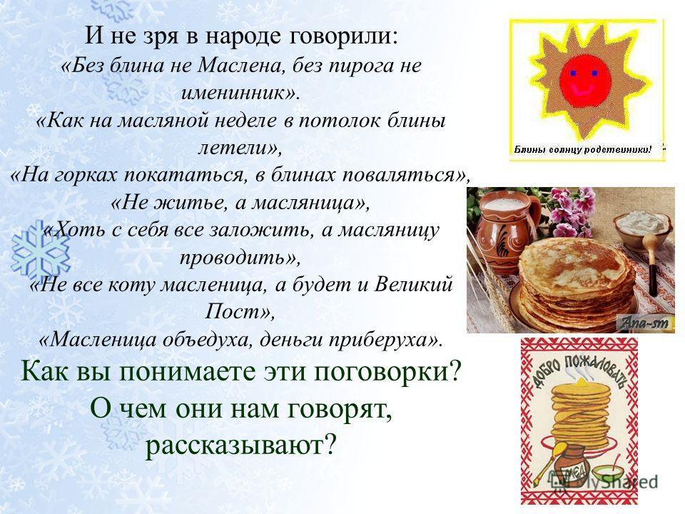 И не зря в народе говорили: «Без блина не Маслена, без пирога не именинник». «Как на масляной неделе в потолок блины летели», «На горках покататься, в блинах поваляться», «Не житье, а масляница», «Хоть с себя все заложить, а масляницу проводить», «Не