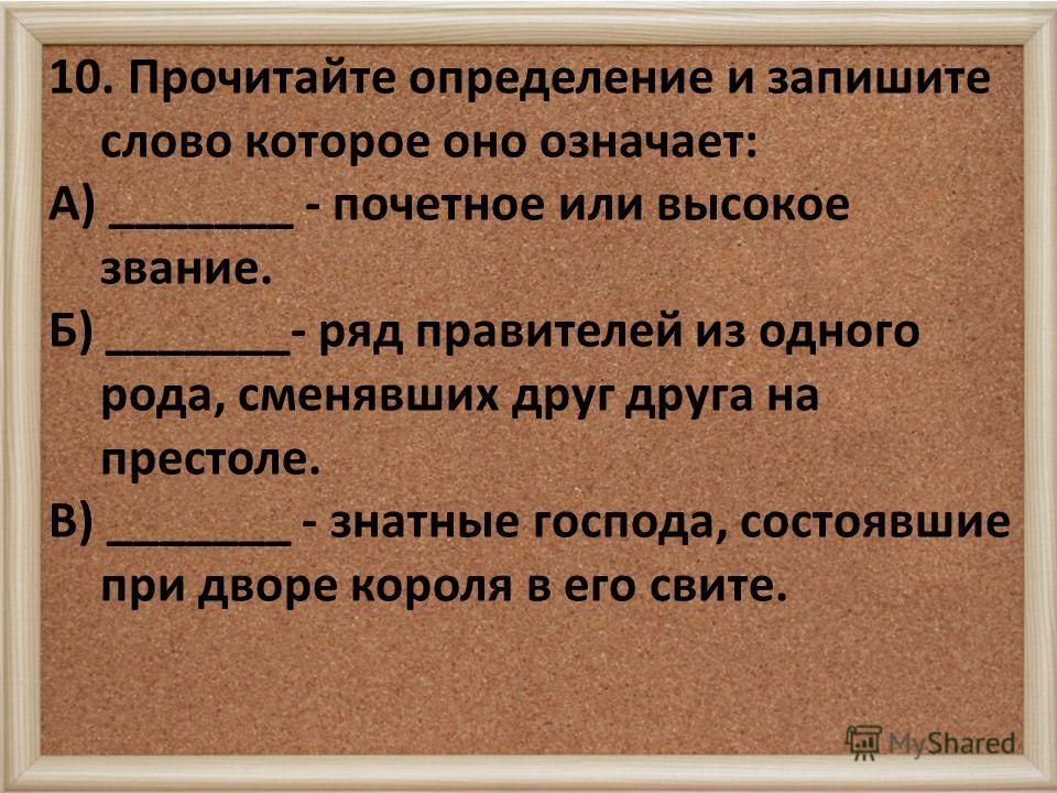 10. Прочитайте определение и запишите слово которое оно означает: А) _______ - почетное или высокое звание. Б) _______- ряд правителей из одного рода, сменявших друг друга на престоле. В) _______ - знатные господа, состоявшие при дворе короля в его с