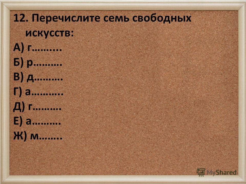 12. Перечислите семь свободных искусств: А) г…….... Б) р………. В) д………. Г) а……….. Д) г………. Е) а………. Ж) м……..