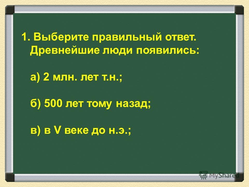 1. Выберите правильный ответ. Древнейшие люди появились: а) 2 млн. лет т.н.; б) 500 лет тому назад; в) в V веке до н.э.;