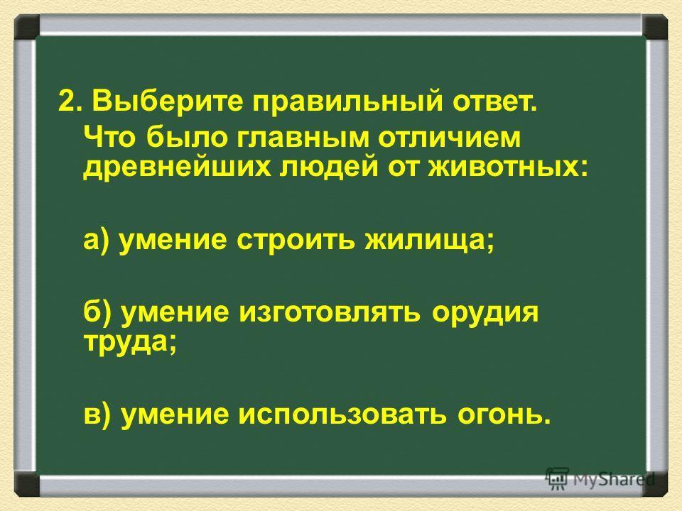 2. Выберите правильный ответ. Что было главным отличием древнейших людей от животных: а) умение строить жилища; б) умение изготовлять орудия труда; в) умение использовать огонь.