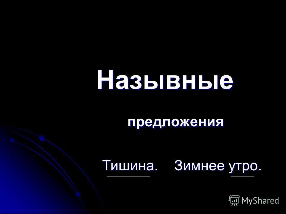 Назывные Назывные предложения предложения Тишина. Зимнее утро. Тишина. Зимнее утро.