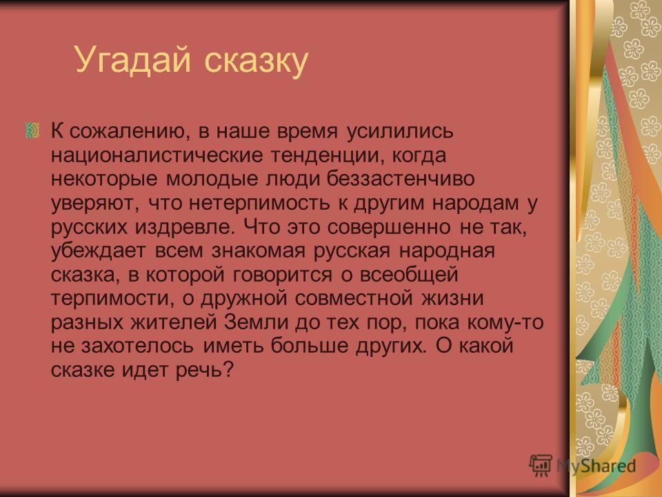 Угадай сказку К сожалению, в наше время усилились националистические тенденции, когда некоторые молодые люди беззастенчиво уверяют, что нетерпимость к другим народам у русских издревле. Что это совершенно не так, убеждает всем знакомая русская народн