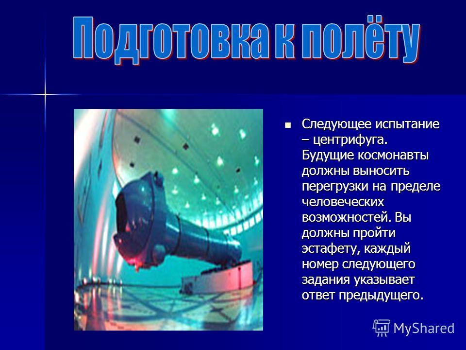 Следующее испытание – центрифуга. Будущие космонавты должны выносить перегрузки на пределе человеческих возможностей. Вы должны пройти эстафету, каждый номер следующего задания указывает ответ предыдущего. Следующее испытание – центрифуга. Будущие ко