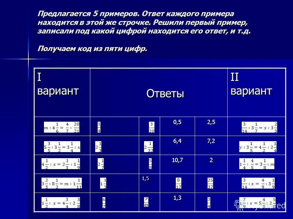 Предлагается 5 примеров. Ответ каждого примера находится в этой же строчке. Решили первый пример, записали под какой цифрой находится его ответ, и т.д. Получаем код из пяти цифр. I вариант Ответы Ответы II вариант 0,52,5 6,47,2 10,72 1,5 1,3