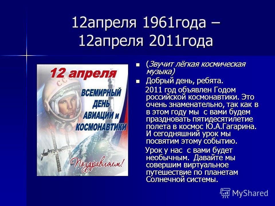 12апреля 1961года – 12апреля 2011года (Звучит лёгкая космическая музыка) (Звучит лёгкая космическая музыка) Добрый день, ребята. Добрый день, ребята. 2011 год объявлен Годом российской космонавтики. Это очень знаменательно, так как в в этом году мы с
