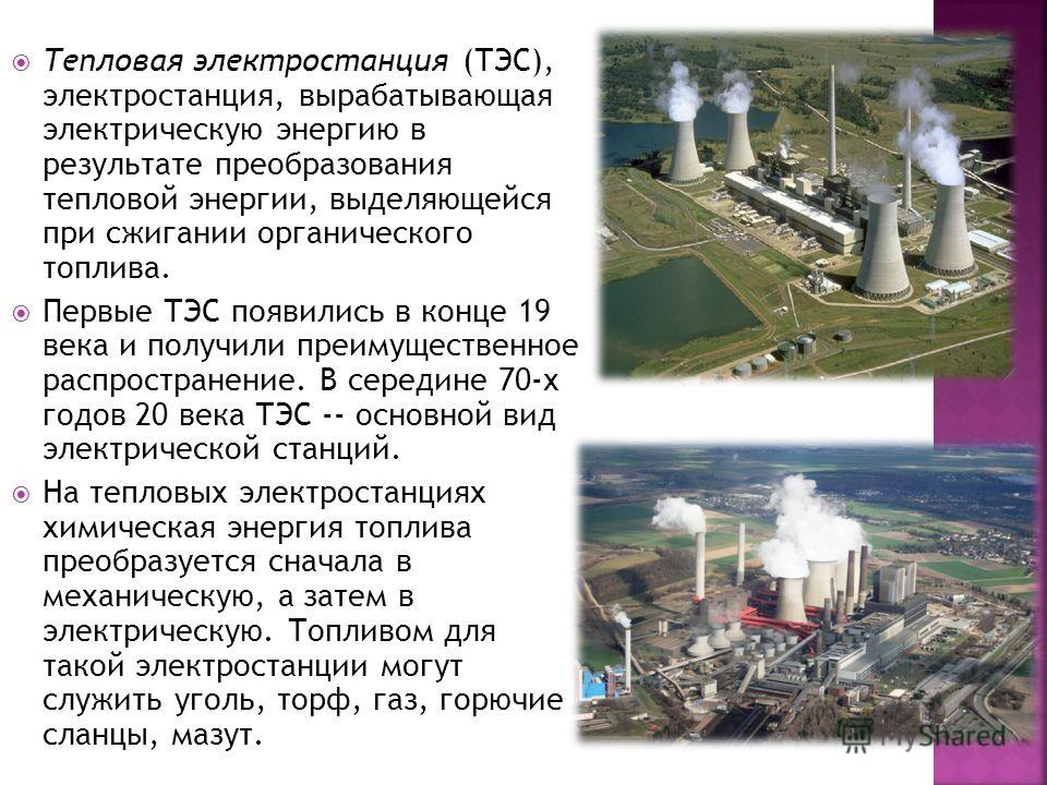 Тепловая электростанция (ТЭС), электростанция, вырабатывающая электрическую энергию в результате преобразования тепловой энергии, выделяющейся при сжигании органического топлива. Первые ТЭС появились в конце 19 века и получили преимущественное распро