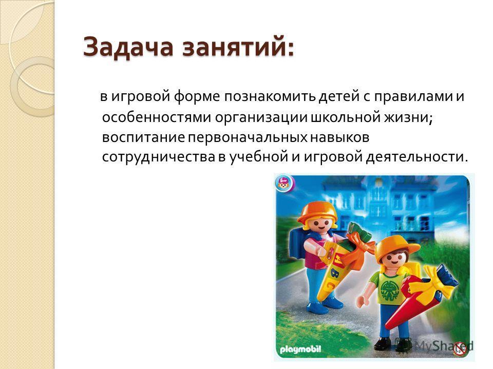 Задача занятий : в игровой форме познакомить детей с правилами и особенностями организации школьной жизни ; воспитание первоначальных навыков сотрудничества в учебной и игровой деятельности.